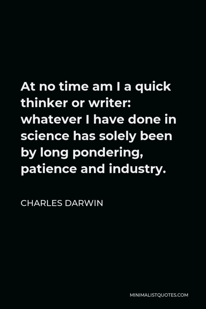 Charles Darwin Quote - At no time am I a quick thinker or writer: whatever I have done in science has solely been by long pondering, patience and industry.