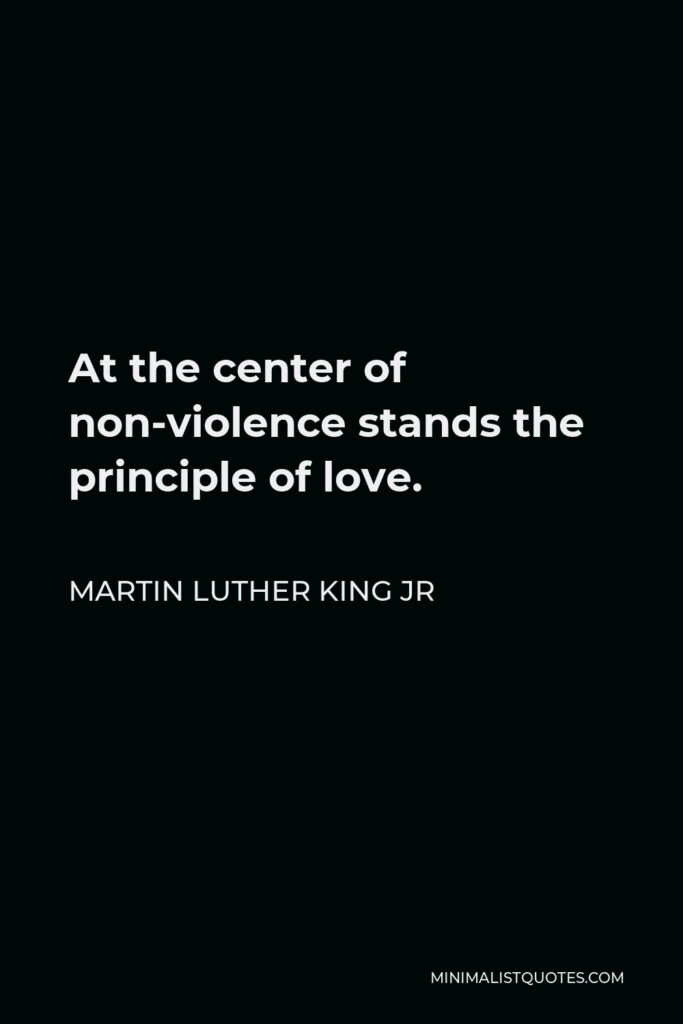 Martin Luther King Jr Quote - At the center of non-violence stands the principle of love.