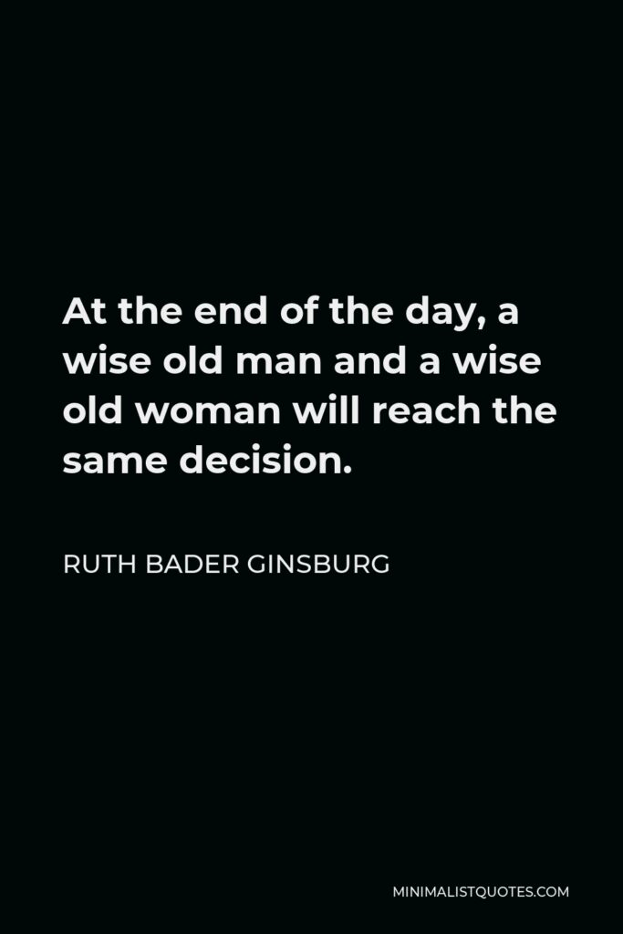 Ruth Bader Ginsburg Quote - At the end of the day, a wise old man and a wise old woman will reach the same decision.