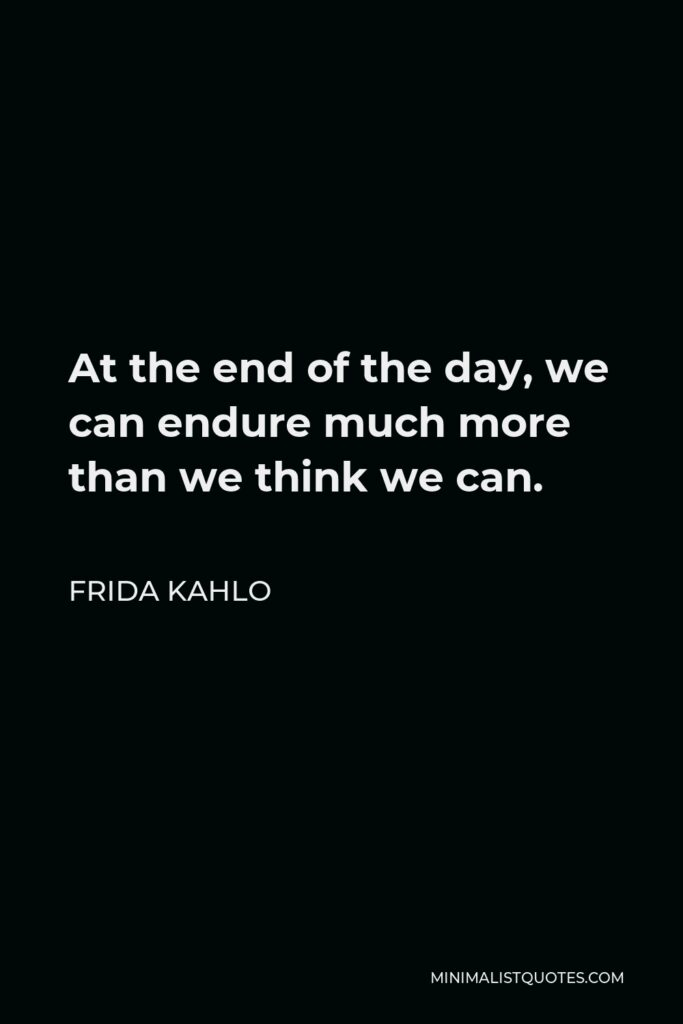 Frida Kahlo Quote - At the end of the day, we can endure much more than we think we can.