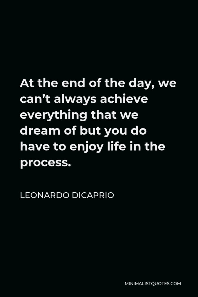 Leonardo DiCaprio Quote - At the end of the day, we can't always achieve everything that we dream of but you do have to enjoy life in the process.