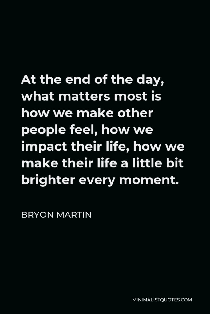 Bryon Martin Quote - At the end of the day, what matters most is how we make other people feel, how we impact theirlife, how we make their life a little bit brighter every moment.