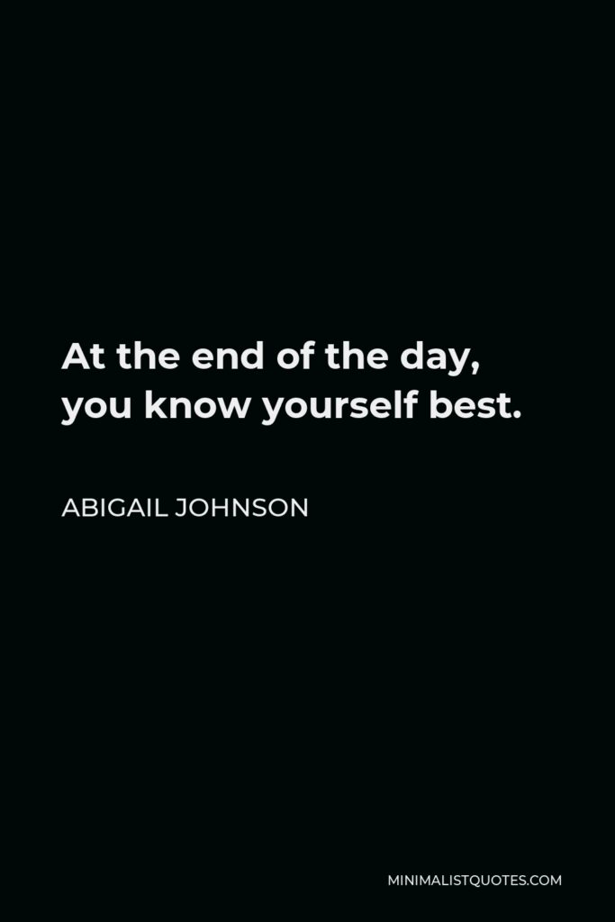 Abigail Johnson Quote - At the end of the day, you know yourself best.