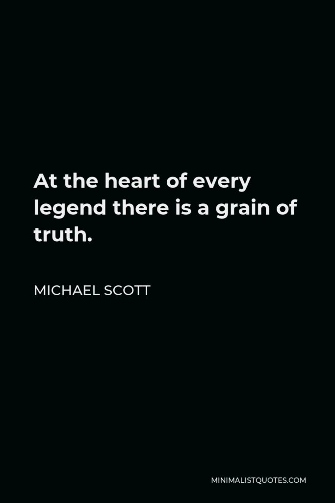 Michael Scott Quote - At the heart of every legend there is a grain of truth.