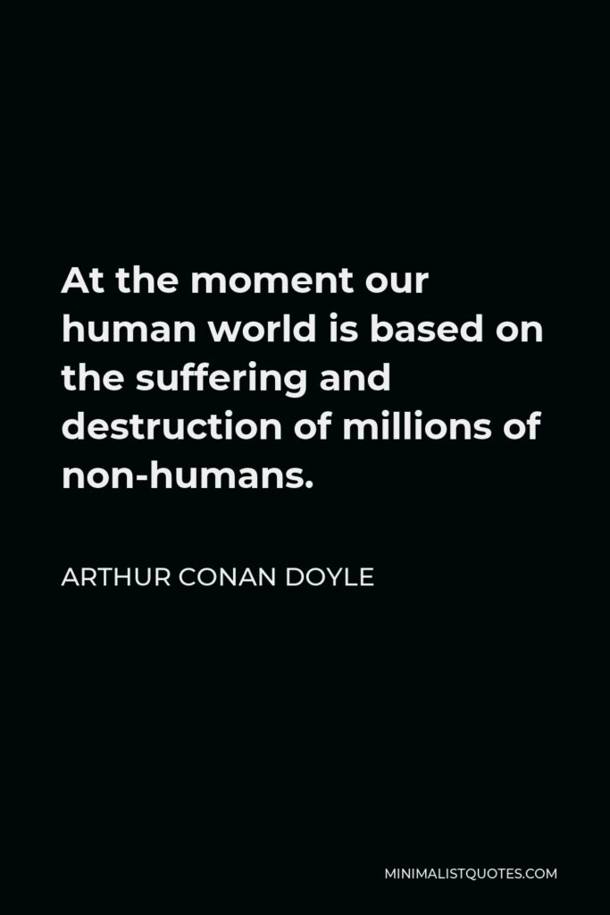 Arthur Conan Doyle Quote - At the moment our human world is based on the suffering and destruction of millions of non-humans.