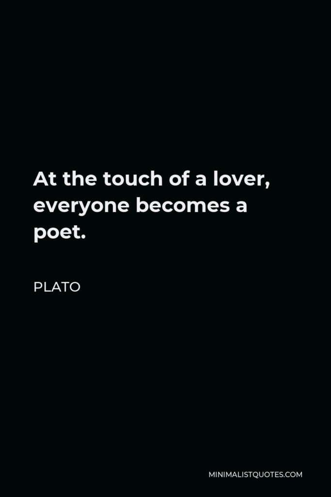 Plato Quote - At the touch of a lover, everyone becomes a poet.