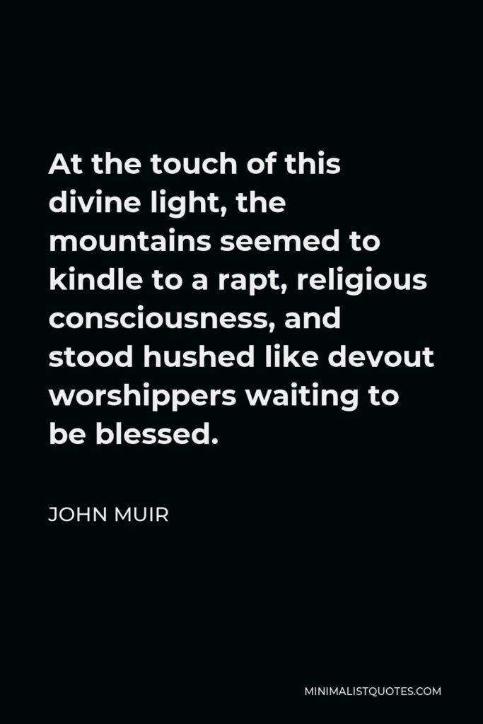John Muir Quote - At the touch of this divine light, the mountains seemed to kindle to a rapt, religious consciousness, and stood hushed like devout worshippers waiting to be blessed.