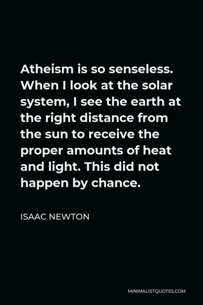 Isaac Newton Quote - Atheism is so senseless. When I look at the solar system, I see the earth at the right distance from the sun to receive the proper amounts of heat and light. This did not happen by chance.