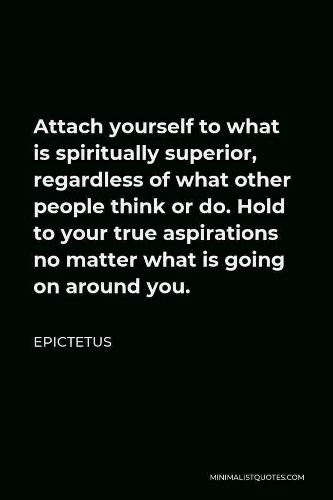 Epictetus Quote - Attach yourself to what is spiritually superior, regardless of what other people think or do. Hold to your true aspirations no matter what is going on around you.