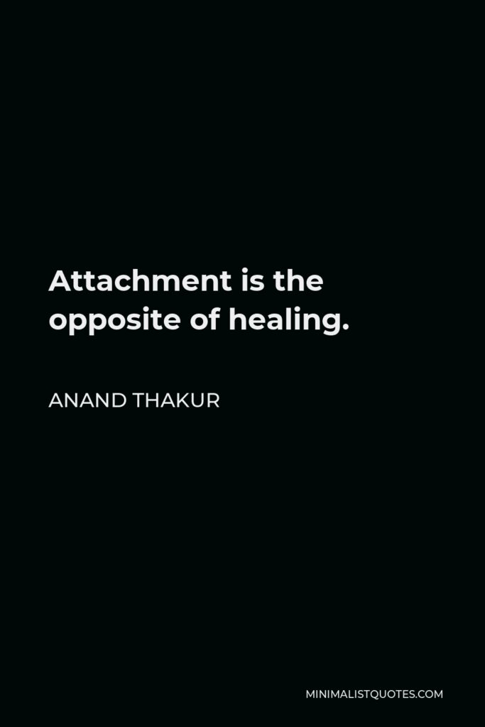 Anand Thakur Quote - Attachment is the opposite of healing.