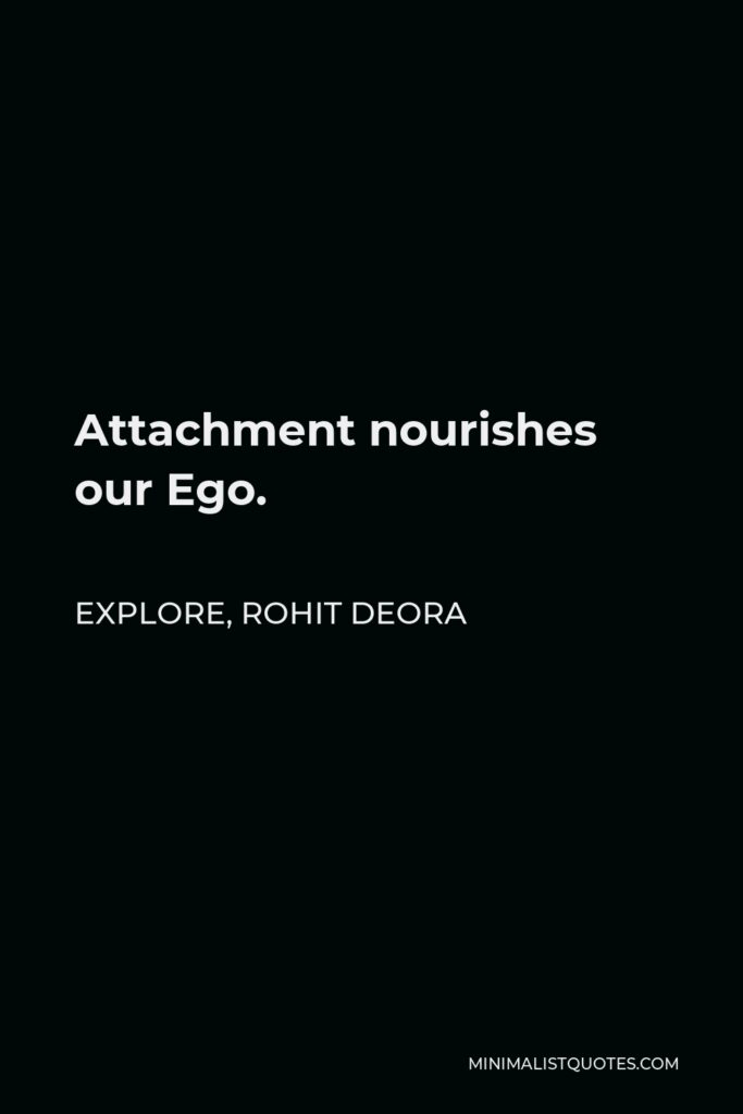 Rohit Deora Quote - Attachment nourishes our Ego.