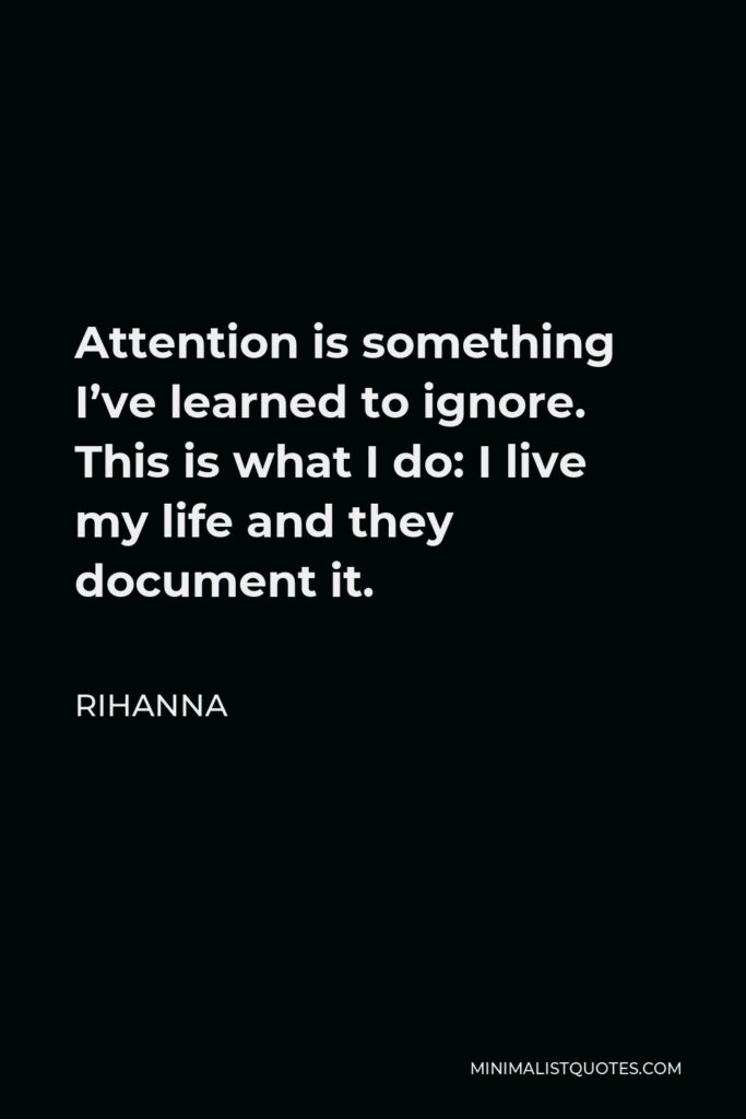 Rihanna Quote - Attention is something I've learned to ignore. This is what I do: I live my life and they document it.