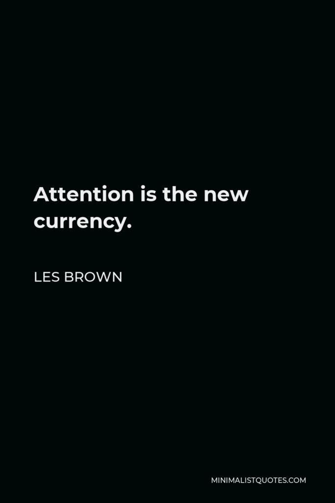 Les Brown Quote - Attention is the new currency.