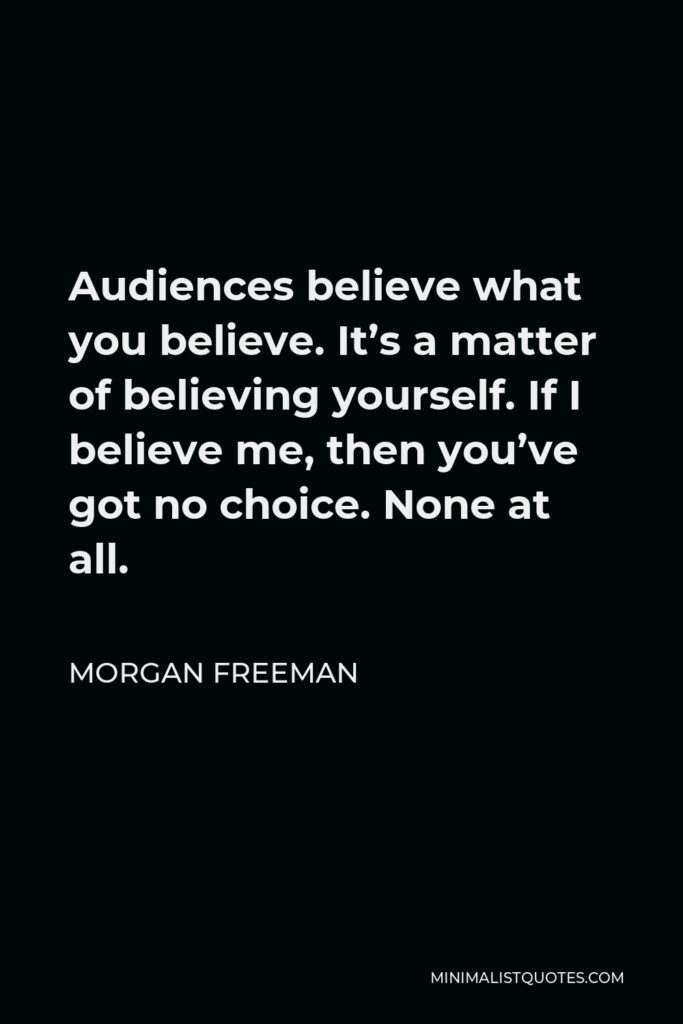 Morgan Freeman Quote - Audiences believe what you believe. It's a matter of believing yourself. If I believe me, then you've got no choice. None at all.