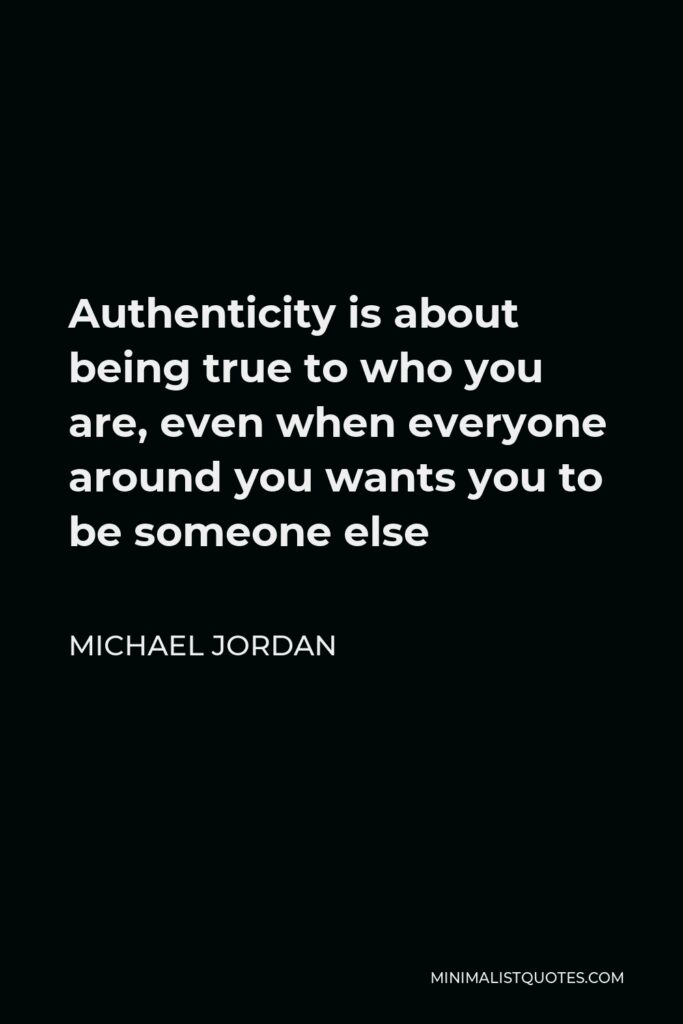 Michael Jordan Quote - Authenticity is about being true to who you are, even when everyone around you wants you to be someone else