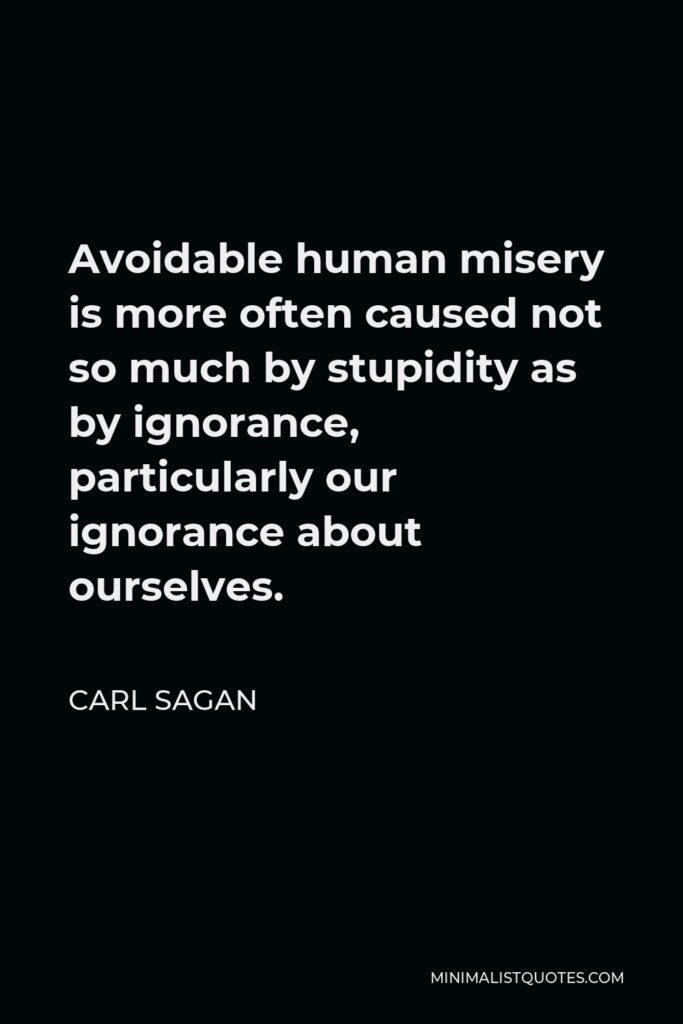 Carl Sagan Quote - Avoidable human misery is more often caused not so much by stupidity as by ignorance, particularly our ignorance about ourselves.