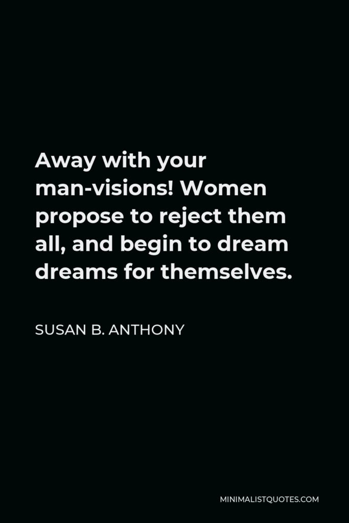 Susan B. Anthony Quote - Away with your man-visions! Women propose to reject them all, and begin to dream dreams for themselves.