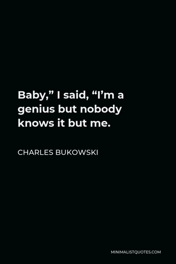 """Charles Bukowski Quote - Baby,"""" I said, """"I'm a genius but nobody knows it but me."""