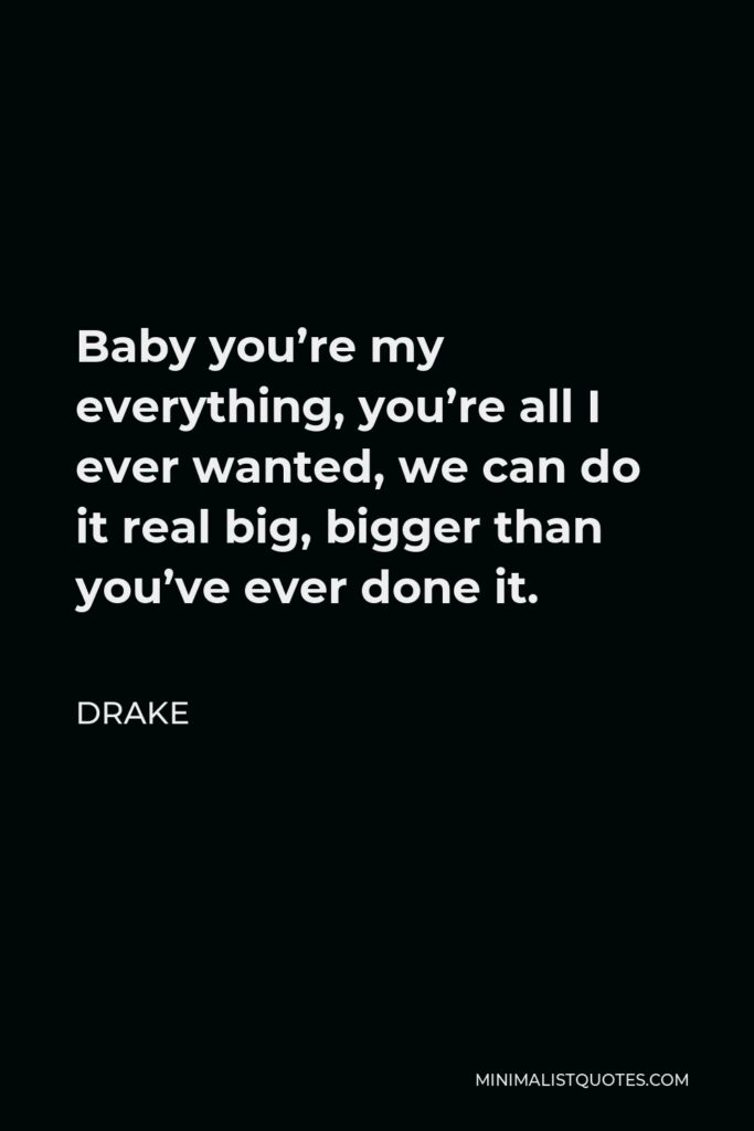 Drake Quote - Baby you're my everything, you're all I ever wanted, we can do it real big, bigger than you've ever done it.
