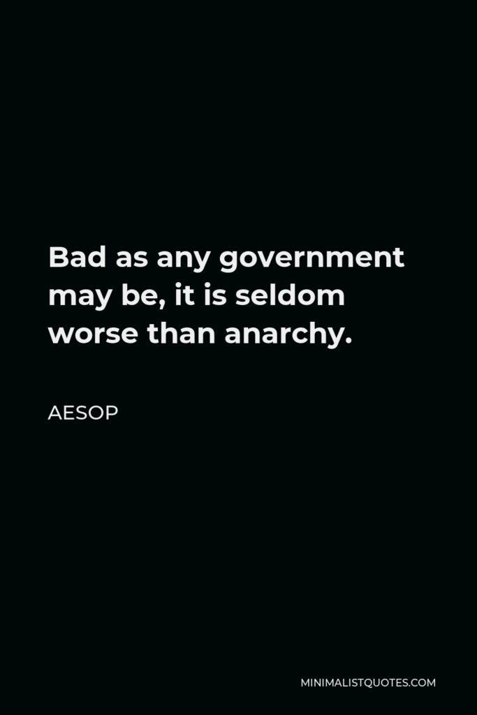 Aesop Quote - Bad as any government may be, it is seldom worse than anarchy.