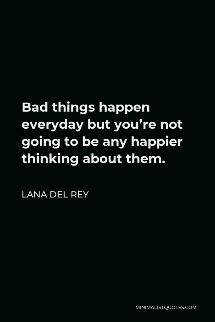 Lana Del Rey Quote - Bad things happen everyday but you're not going to be any happier thinking about them.