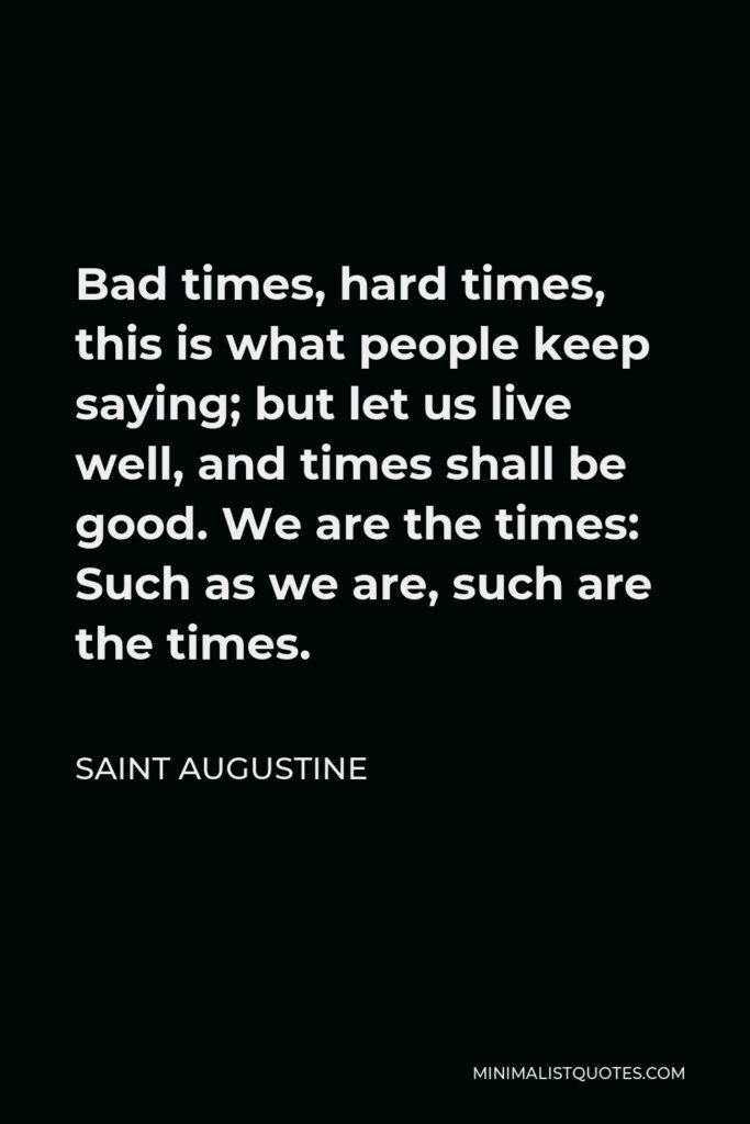 Saint Augustine Quote - Bad times, hard times, this is what people keep saying; but let us live well, and times shall be good. We are the times: Such as we are, such are the times.