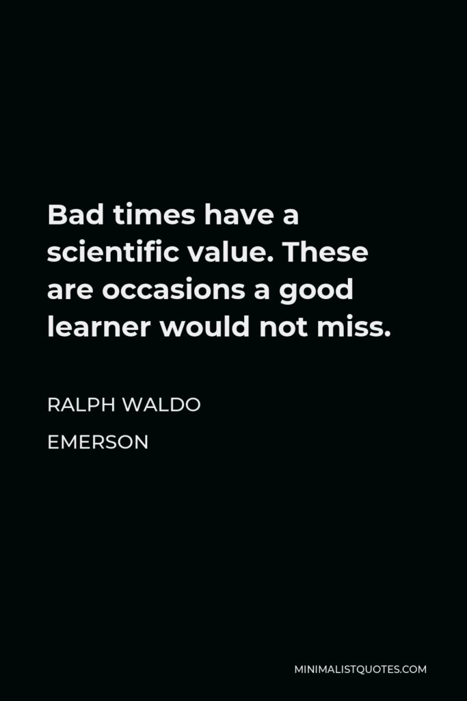 Ralph Waldo Emerson Quote - Bad times have a scientific value. These are occasions a good learner would not miss.