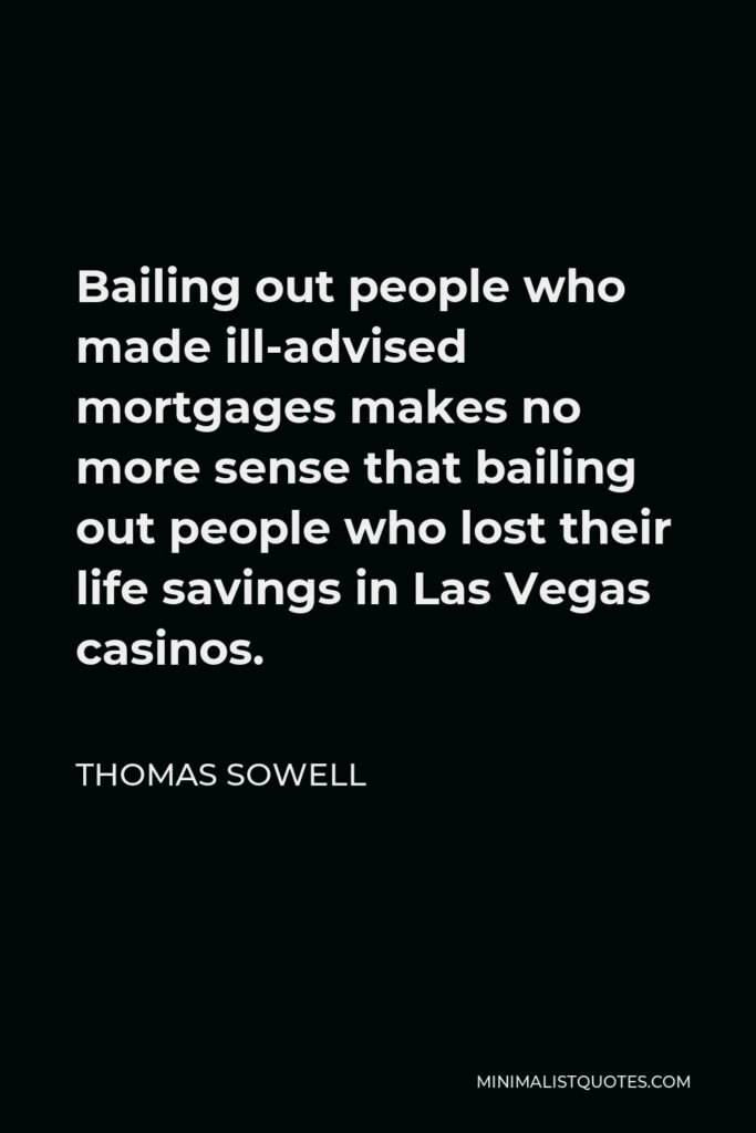 Thomas Sowell Quote - Bailing out people who made ill-advised mortgages makes no more sense that bailing out people who lost their life savings in Las Vegas casinos.