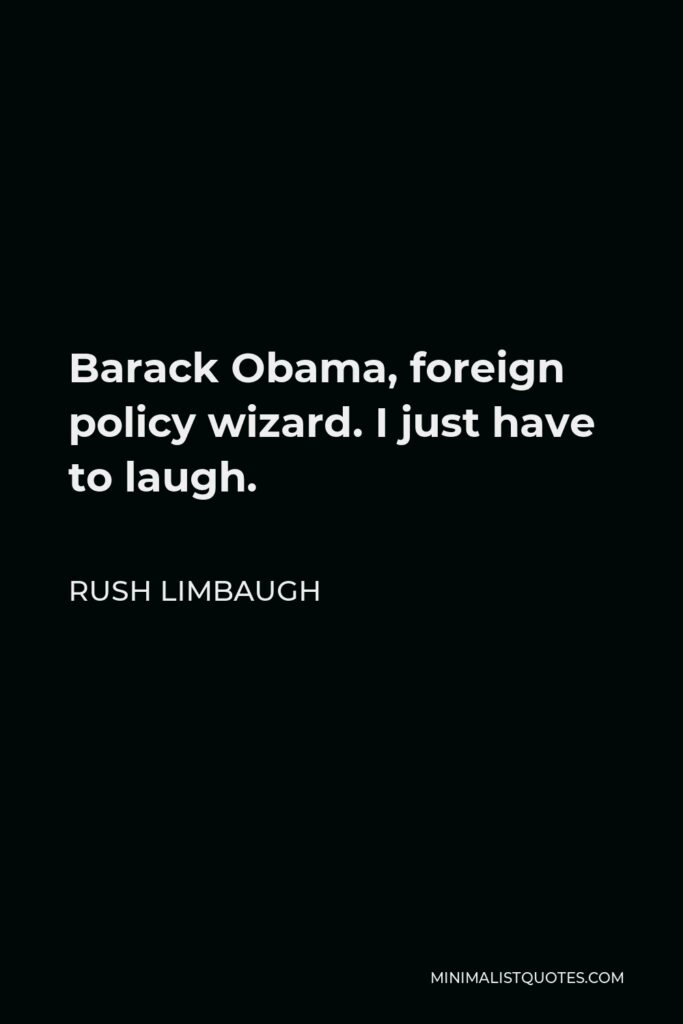 Rush Limbaugh Quote - Barack Obama, foreign policy wizard. I just have to laugh.
