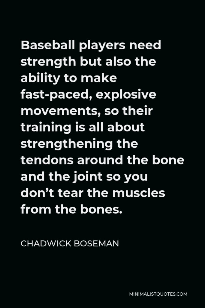 Chadwick Boseman Quote - Baseball players need strength but also the ability to make fast-paced, explosive movements, so their training is all about strengthening the tendons around the bone and the joint so you don't tear the muscles from the bones.