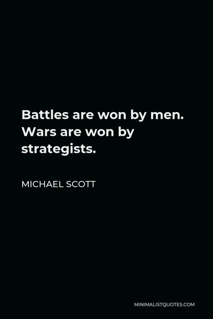 Michael Scott Quote - Battles are won by men. Wars are won by strategists.