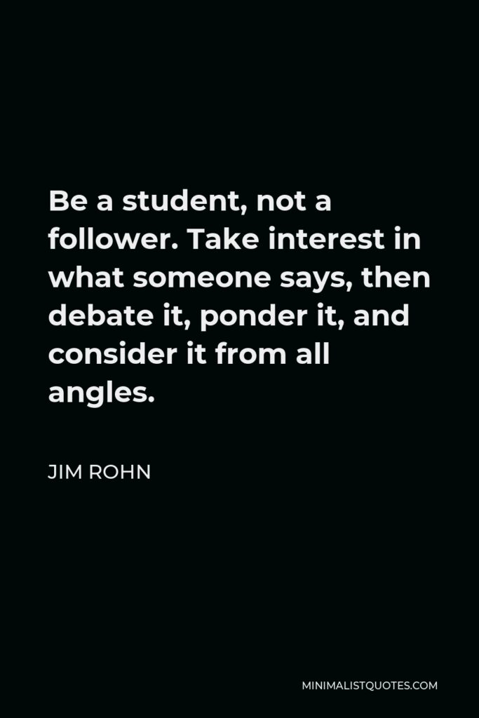 Jim Rohn Quote - Be a student, not a follower. Take interest in what someone says, then debate it, ponder it, and consider it from all angles.
