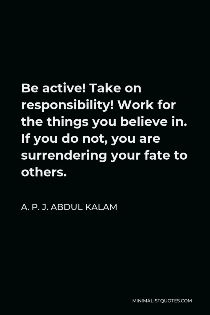 A. P. J. Abdul Kalam Quote - Be active! Take on responsibility! Work for the things you believe in. If you do not, you are surrendering your fate to others.