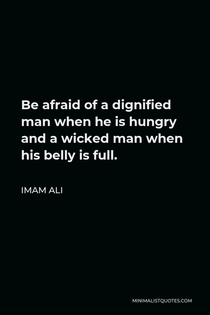 Imam Ali Quote - Be afraid of a dignified man when he is hungry and a wicked man when his belly is full.