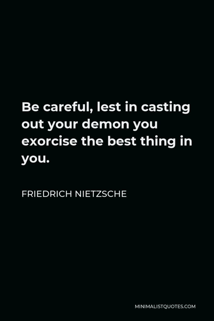 Friedrich Nietzsche Quote - Be careful, lest in casting out your demon you exorcise the best thing in you.