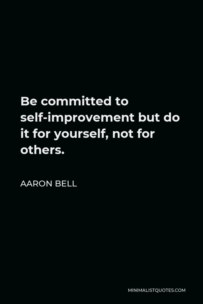 Aaron Bell Quote - Be committed to self-improvement but do it for yourself,not for others.