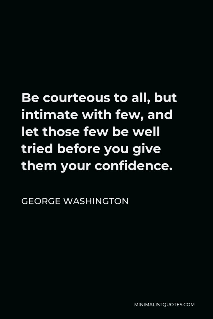 George Washington Quote - Be courteous to all, but intimate with few; and let those be well-tried before you give them your confidence.