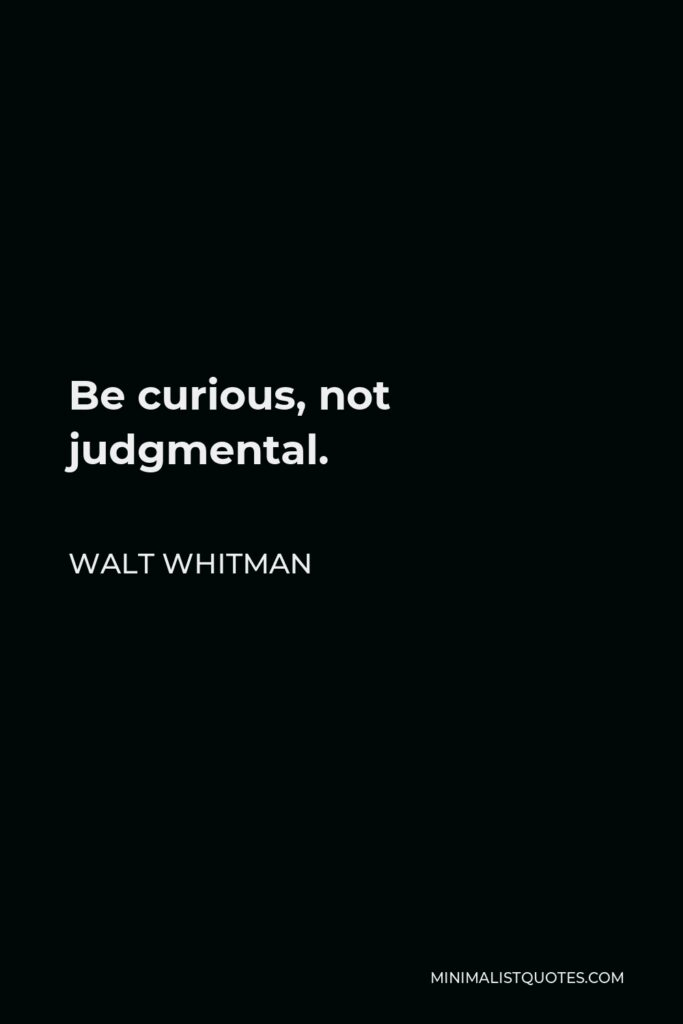Walt Whitman Quote - Be curious, not judgmental.