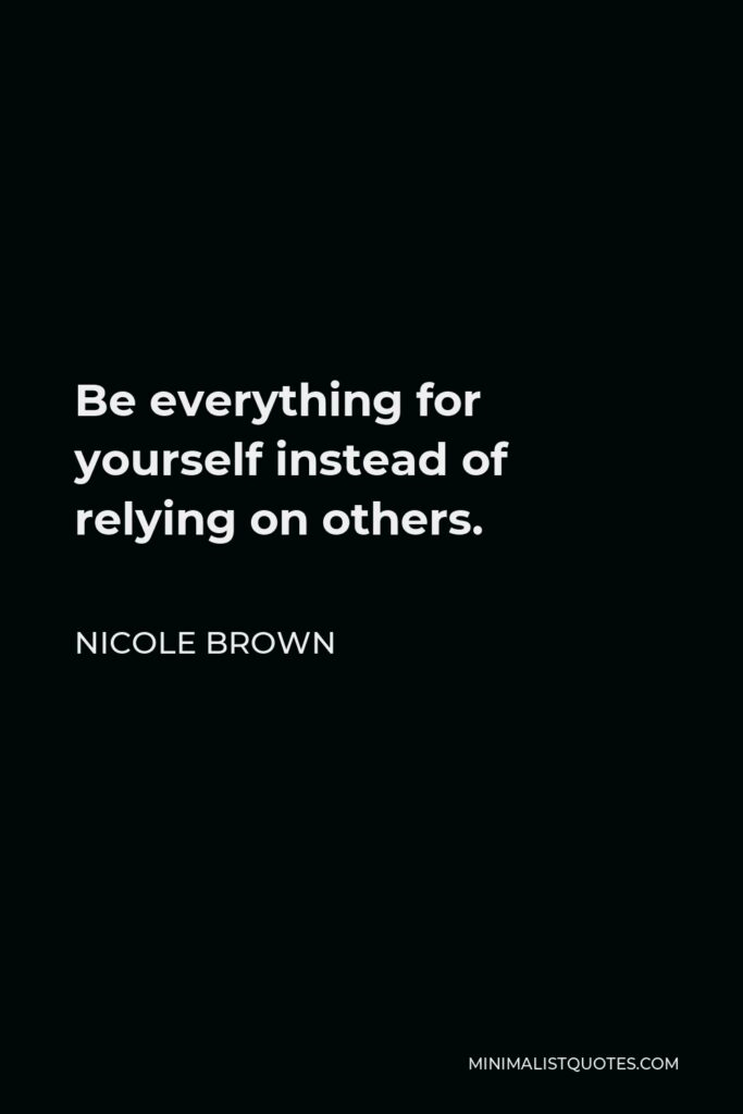Nicole Brown Quote - Be everything for yourself instead of relying on others.