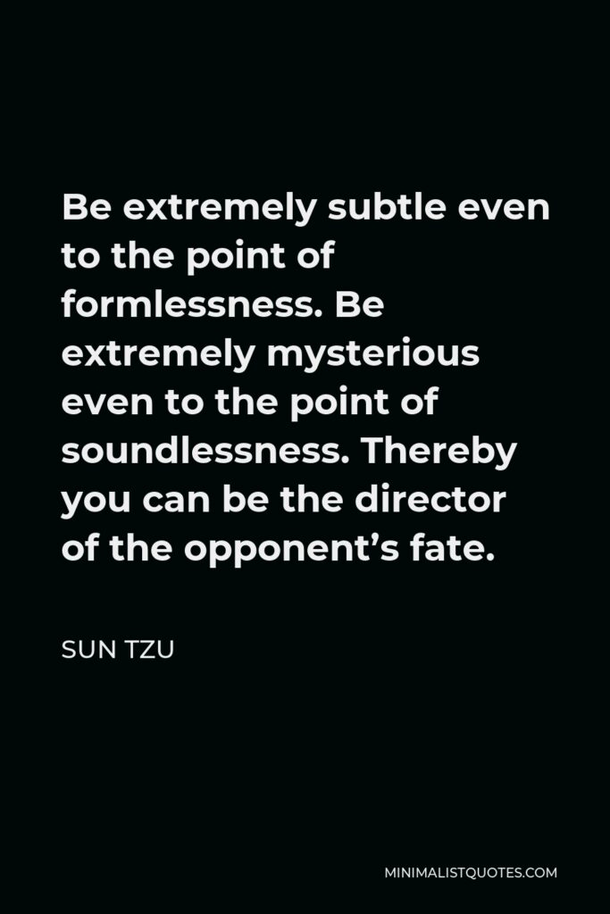 Sun Tzu Quote - Be extremely subtle even to the point of formlessness. Be extremely mysterious even to the point of soundlessness. Thereby you can be the director of the opponent's fate.