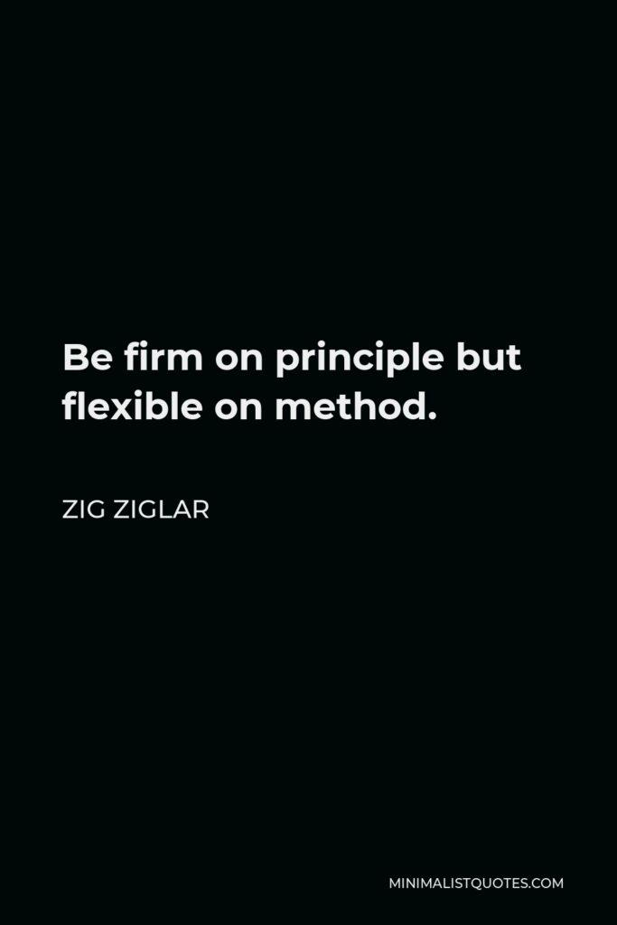 Zig Ziglar Quote - Be firm on principle but flexible on method.