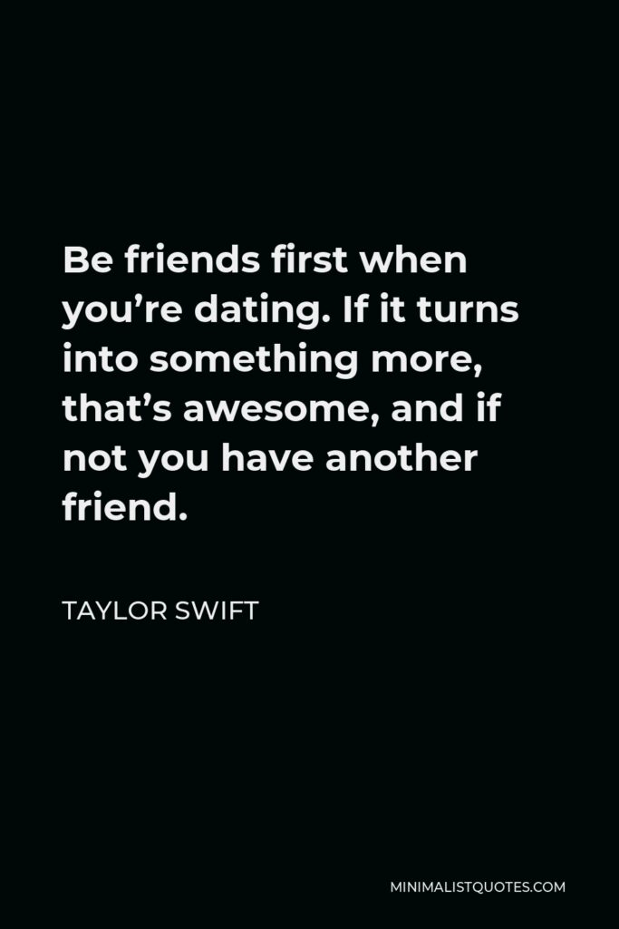 Taylor Swift Quote - Be friends first when you're dating. If it turns into something more, that's awesome, and if not you have another friend.