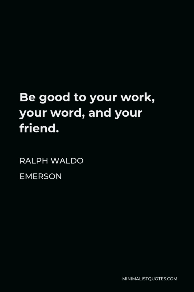 Ralph Waldo Emerson Quote - Be good to your work, your word, and your friend.