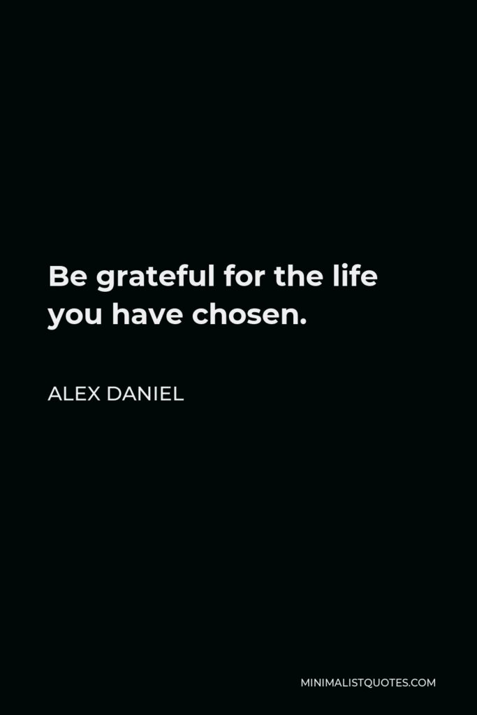 Alex Daniel Quote - Be gratefulfor the life you have chosen.