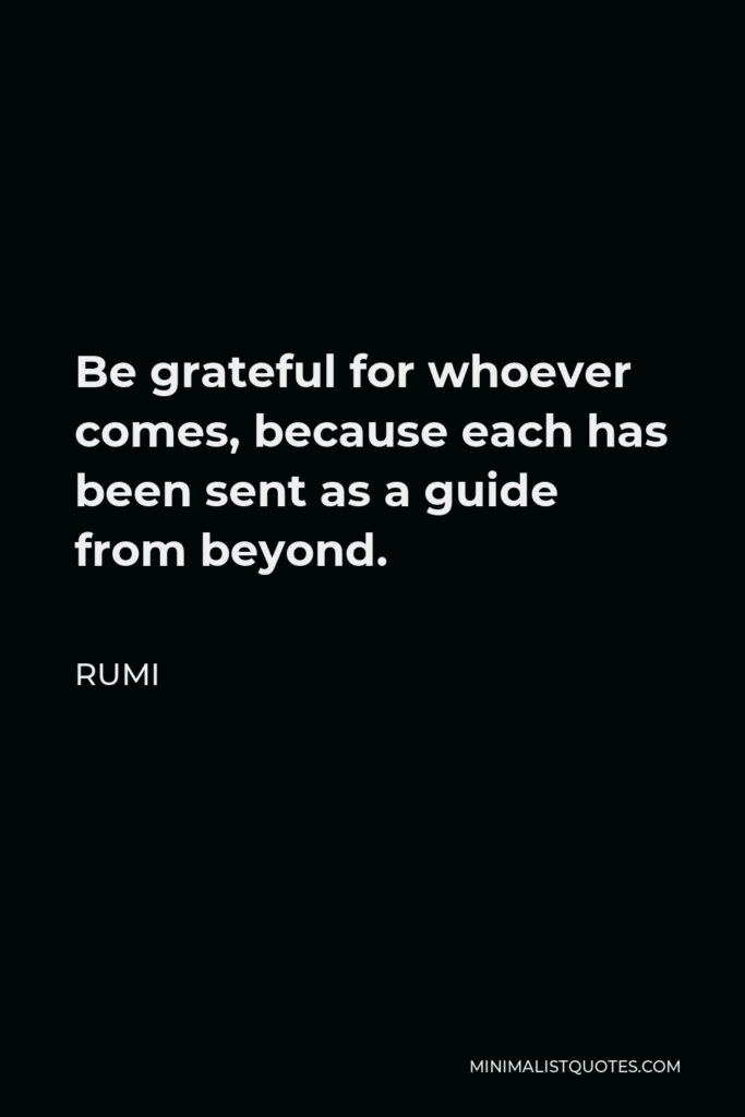 Rumi Quote - Be grateful for whoever comes, because each has been sent as a guide from beyond.