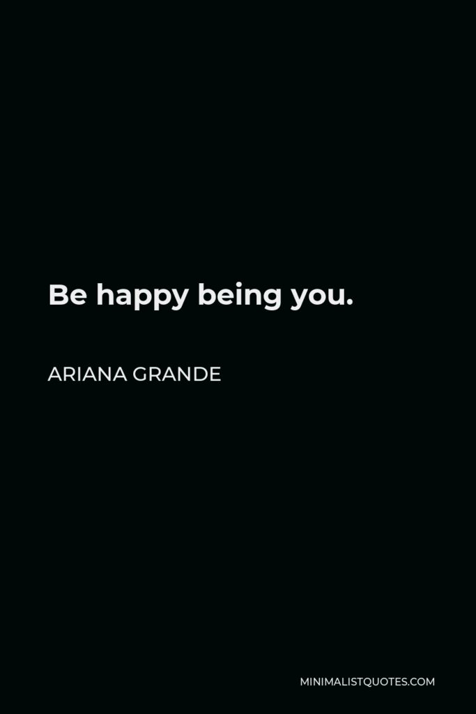 Ariana Grande Quote - Be happy being you.