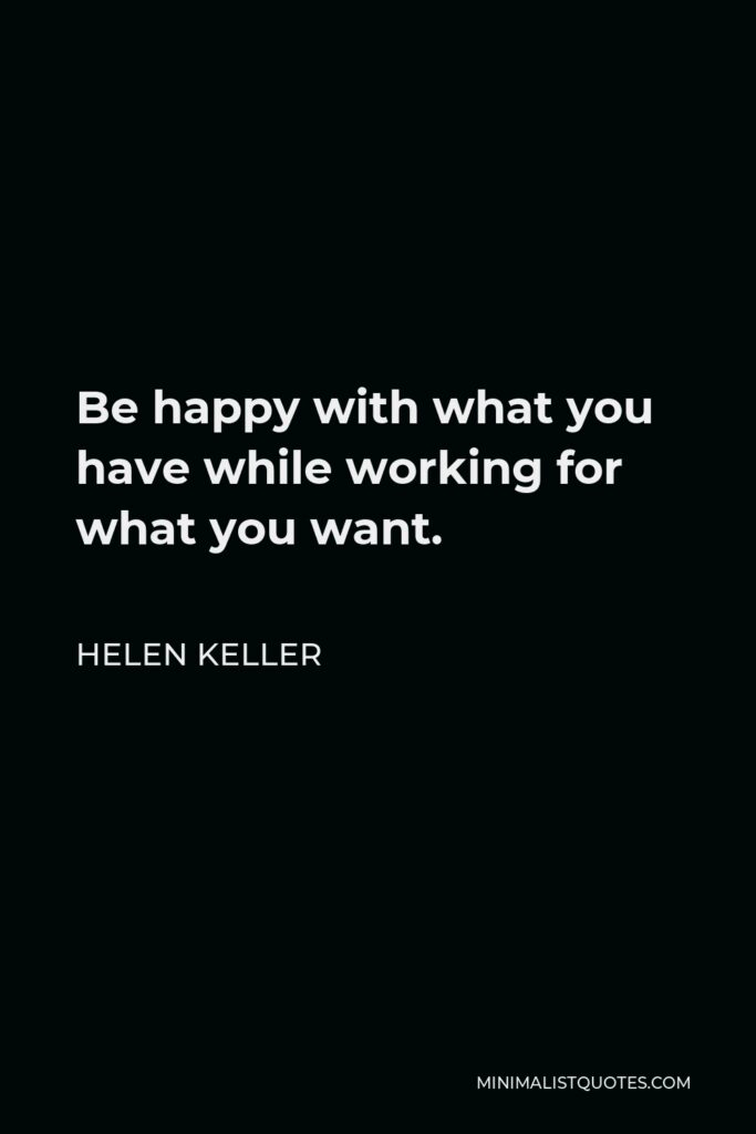 Helen Keller Quote - Be happy with what you have while working for what you want.
