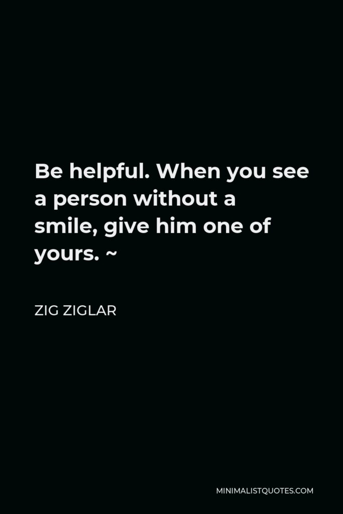 Zig Ziglar Quote - Be helpful. When you see a person without a smile, give him one of yours. ~