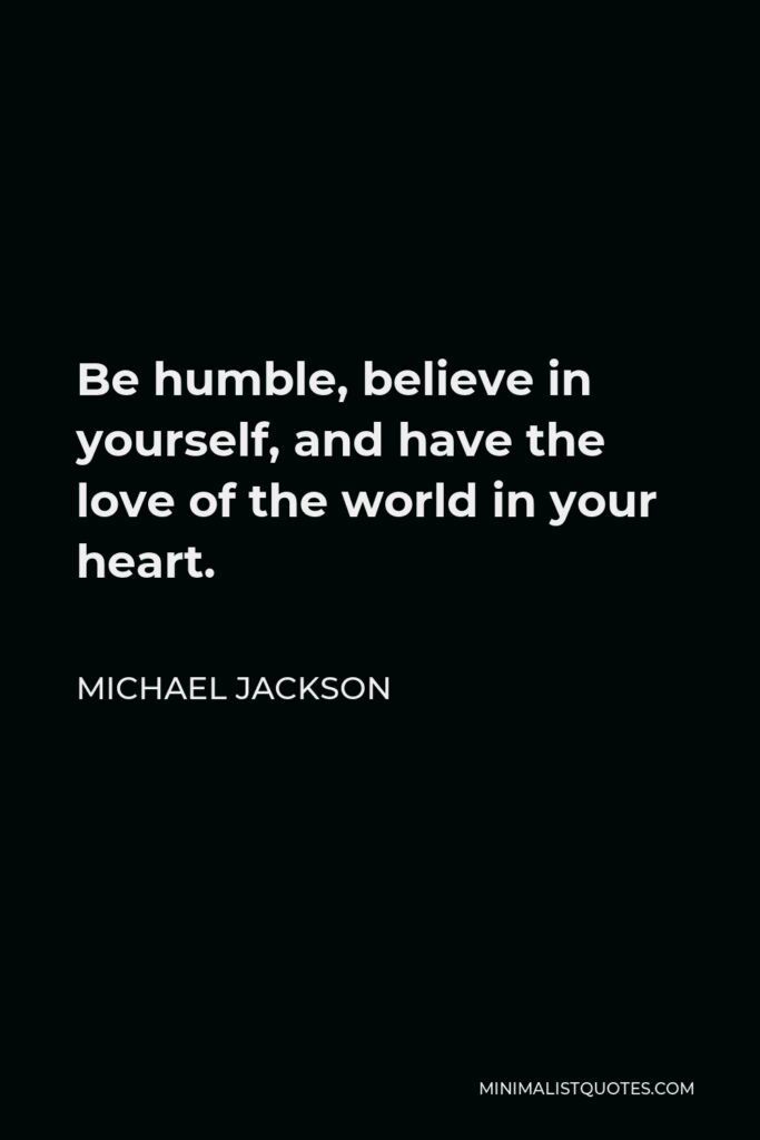 Michael Jackson Quote - Be humble, believe in yourself, and have the love of the world in your heart.