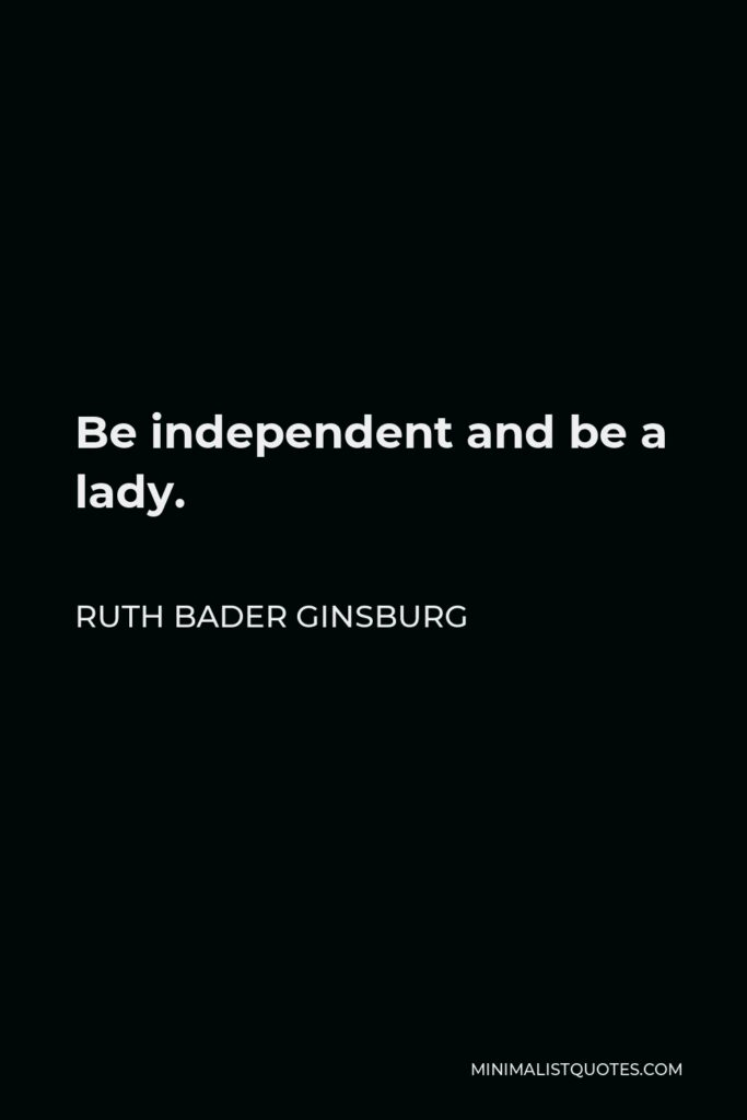 Ruth Bader Ginsburg Quote - Be independent and be a lady.